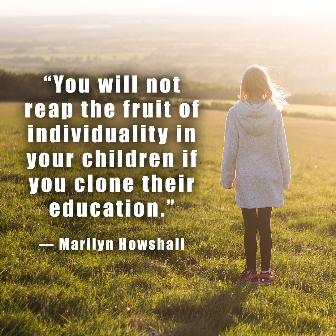 """You will not reap the fruit of individuality in your children if you clone their education."" ― Marilyn Howshall"