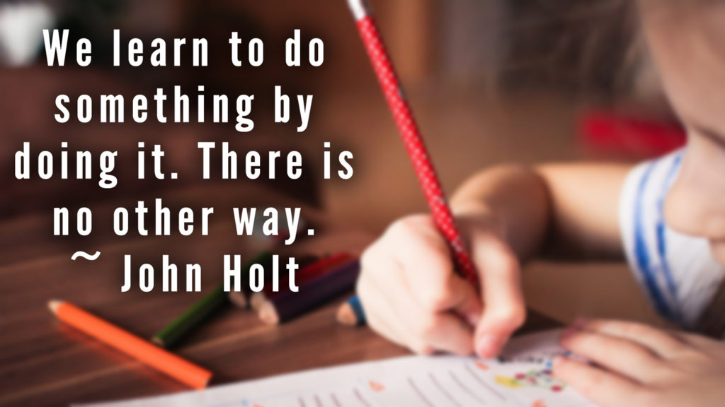 We learn to do something by doing it. There is no other way. ~ John Holt